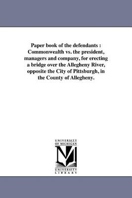 Paper Book of the Defendants: Commonwealth vs. the President, Managers and Company, for Erecting a Bridge Over the Allegheny River, Opposite the City of Pittsburgh, in the County of Allegheny. (Paperback)