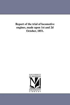 Report of the Trial of Locomotive Engines, Made Upon 1st and 2D October, 1851. (Paperback)