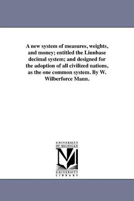A New System of Measures, Weights, and Money; Entitled the Linnbase Decimal System; And Designed for the Adoption of All Civilized Nations, as the One Common System. by W. Wilberforce Mann. (Paperback)