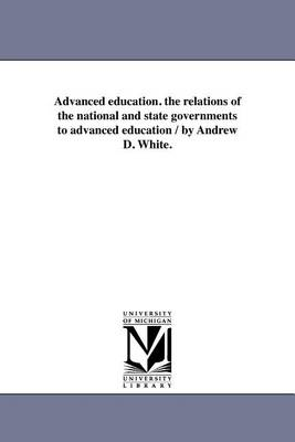 Advanced Education. the Relations of the National and State Governments to Advanced Education / By Andrew D. White. (Paperback)