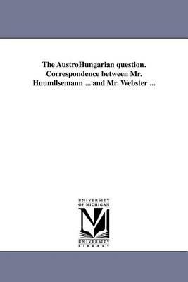 The Austrohungarian Question. Correspondence Between Mr. Huumllsemann ... and Mr. Webster ... (Paperback)