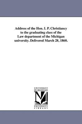 Address of the Hon. I. P. Christiancy to the Graduating Class of the Law Department of the Michigan University. Delivered March 28, 1860. (Paperback)