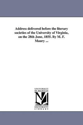 Address Delivered Before the Literary Societies of the University of Virginia, on the 28th June, 1855. by M. F. Maury ... (Paperback)