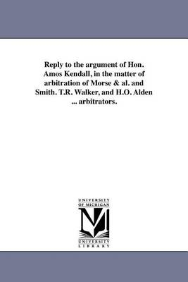 Reply to the Argument of Hon. Amos Kendall, in the Matter of Arbitration of Morse & Al. and Smith. T.R. Walker, and H.O. Alden ... Arbitrators. (Paperback)