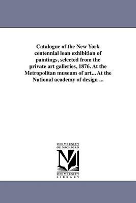 Catalogue of the New York Centennial Loan Exhibition of Paintings, Selected from the Private Art Galleries, 1876. at the Metropolitan Museum of Art... at the National Academy of Design ... (Paperback)