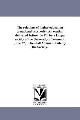 The Relations of Higher Education to National Prosperity. an Oration Delivered Before the Phi Beta Kappa Society of the University of Vermont, June 27, ... Kendall Adams ... Pub. by the Society. (Paperback)