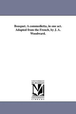 Bouquet. a Commedietta, in One Act. Adapted from the French, by J. A. Woodward. (Paperback)