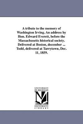 A Tribute to the Memory of Washington Irving. an Address by Hon. Edward Everett, Before the Massachusetts Historical Society. Delivered at Boston, December ... Todd, Delivered at Tarrytown, Dec. 11, 1859. (Paperback)