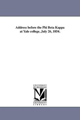 Address Before the Phi Beta Kappa at Yale College, July 26, 1854. (Paperback)