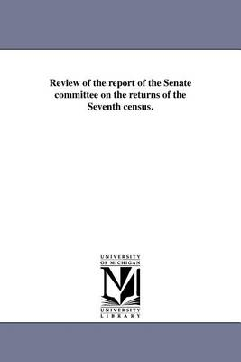 Review of the Report of the Senate Committee on the Returns of the Seventh Census. (Paperback)