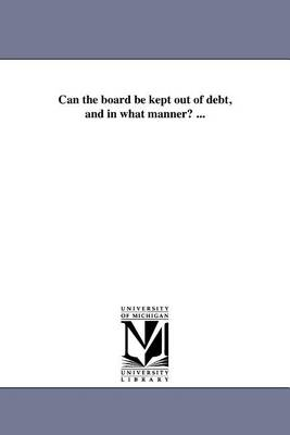 Can the Board Be Kept Out of Debt, and in What Manner? ... (Paperback)
