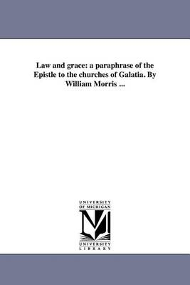 Law and Grace: A Paraphrase of the Epistle to the Churches of Galatia. by William Morris ... (Paperback)