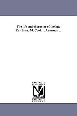 The Life and Character of the Late REV. Isaac M. Cook ... a Sermon ... (Paperback)