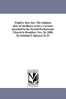 Fugitive Slave Law. the Religious Duty of Obedience to Law; A Sermon Preached in the Second Presbyterian Church in Brooklyn, Nov. 24, 1850. by Ichabod S. Spencer, D. D. (Paperback)
