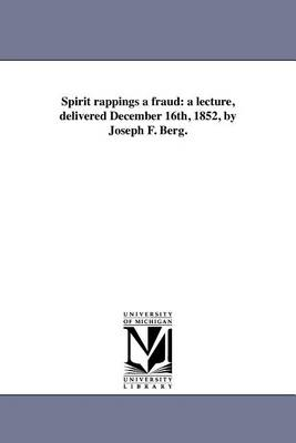 Spirit Rappings a Fraud: A Lecture, Delivered December 16th, 1852, by Joseph F. Berg. (Paperback)
