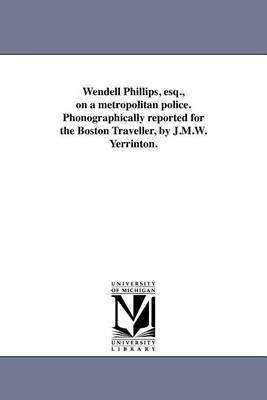 Wendell Phillips, Esq., on a Metropolitan Police. Phonographically Reported for the Boston Traveller, by J.M.W. Yerrinton. (Paperback)