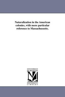 Naturalization in the American Colonies, with More Particular Reference to Massachussetts. (Paperback)