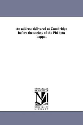 An Address Delivered at Cambridge Before the Society of the Phi Beta Kappa, (Paperback)