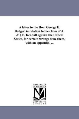 A Letter to the Hon. George E. Badger, in Relation to the Claim of A. & J.E. Kendall Against the United States, for Certain Wrongs Done Them, with an Appendix. ... (Paperback)