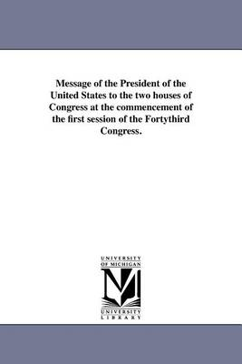Message of the President of the United States to the Two Houses of Congress at the Commencement of the First Session of the Fortythird Congress. (Paperback)