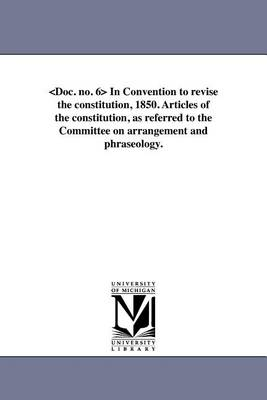 In Convention to Revise the Constitution, 1850. Articles of the Constitution, as Referred to the Committee on Arrangement and Phraseology. (Paperback)