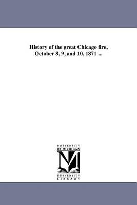 History of the Great Chicago Fire, October 8, 9, and 10, 1871 ... (Paperback)