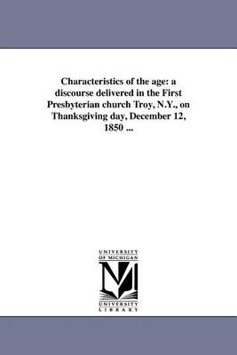 Characteristics of the Age: A Discourse Delivered in the First Presbyterian Church Troy, N.Y., on Thanksgiving Day, December 12, 1850 ... (Paperback)