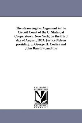 The Steam Engine. Argument in the Circuit Court of the U. States, at Cooperstown, New York, on the Third Day of August, 1853. Justice Nelson Presiding, ... George H. Corliss and John Barstow, and the (Paperback)