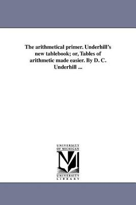 The Arithmetical Primer. Underhill's New Tablebook; Or, Tables of Arithmetic Made Easier. by D. C. Underhill ... (Paperback)