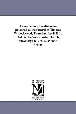 A Commemorative Discourse Preached at the Funeral of Thomas W. Lockwood, Thursday, April 26th, 1866, in the Westminster Church, Detroit, by the REV. G. Wendell Prime. (Paperback)