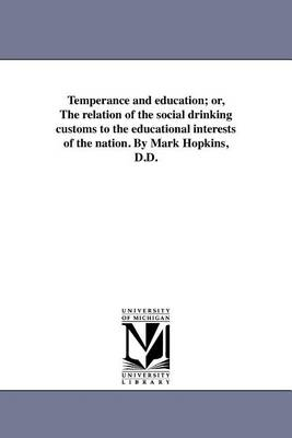 Temperance and Education; Or, the Relation of the Social Drinking Customs to the Educational Interests of the Nation. by Mark Hopkins, D.D. (Paperback)