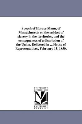 Speech of Horace Mann, of Massachusetts on the Subject of Slavery in the Territories, and the Consequences of a Dissolution of the Union. Delivered in ... House of Representatives, February 15, 1850. (Paperback)
