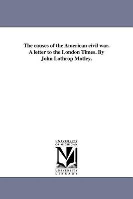The Causes of the American Civil War. a Letter to the London Times. by John Lothrop Motley. (Paperback)