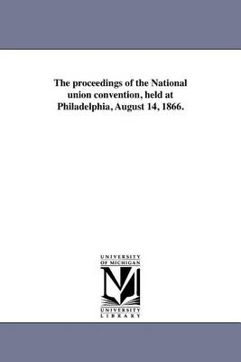 The Proceedings of the National Union Convention, Held at Philadelphia, August 14, 1866. (Paperback)
