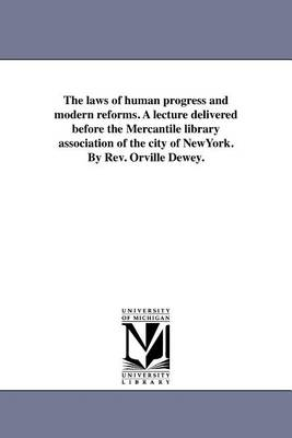 The Laws of Human Progress and Modern Reforms. a Lecture Delivered Before the Mercantile Library Association of the City of Newyork. by REV. Orville Dewey. (Paperback)