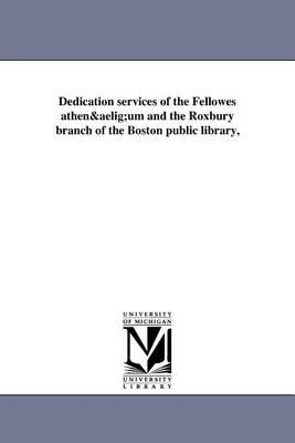 Dedication Services of the Fellowes Athenaeum and the Roxbury Branch of the Boston Public Library, (Paperback)