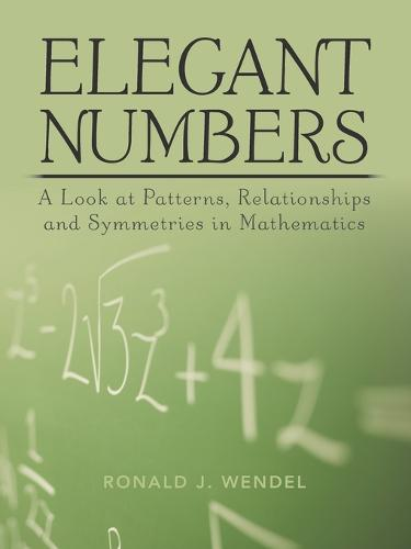 Elegant Numbers: A Look at Patterns, Relationships and Symmetries in Mathematics (Paperback)