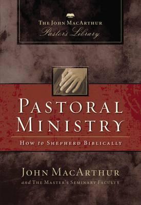 Pastoral Ministry: How to Shepherd Biblically - MacArthur Pastor's Library (Hardback)