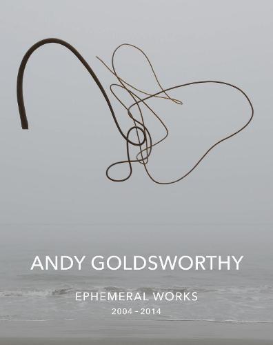 Andy Goldsworthy: Ephemeral Works: 2004-2014 (Hardback)