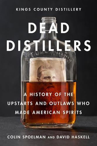 Dead Distillers: A History of the Upstarts and Outlaws Who Made American Spirits (Hardback)