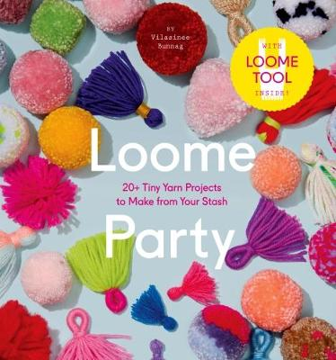 Loome Party: 20+ Tiny Yarn Projects to Make from Your Stash (Hardback)