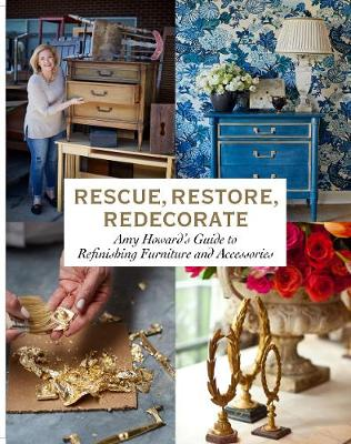Rescue, Restore, Redecorate: Amy Howard's Guide to Refinishing Furniture and Accessories (Hardback)