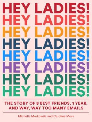 Hey Ladies!: The Story of 8 Best Friends, 1 Year, and Way, Way Too Many Emails (Paperback)