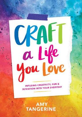 Craft a Life You Love: Infusing Creativity, Fun, and Intention into Your Everyday (Paperback)