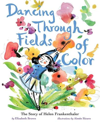 Dancing Through Fields of Color: The Story of Helen Frankenthaler (Hardback)