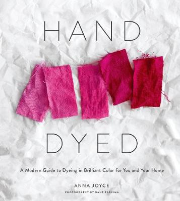 Hand Dyed: A Modern Guide to Dyeing in Brilliant Color for You and Your Home (Hardback)