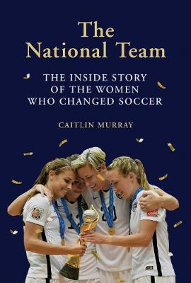The National Team: The Inside Story of the Women Who Changed Soccer (Hardback)