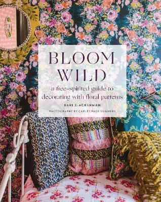 Bloom Wild: a free-spirited guide to decorating with floral patterns (Hardback)