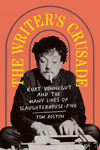 The Writer's Crusade: Kurt Vonnegut and the Many Lives of Slaughterhouse-Five - Books About Books (Hardback)