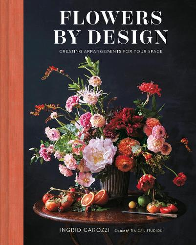 Flowers by Design: Creating Arrangements for Your Space (Hardback)
